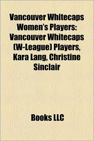 Vancouver Whitecaps Women's Players: Vancouver Whitecaps (W-League) Players, Kara Lang, Christine Sinclair