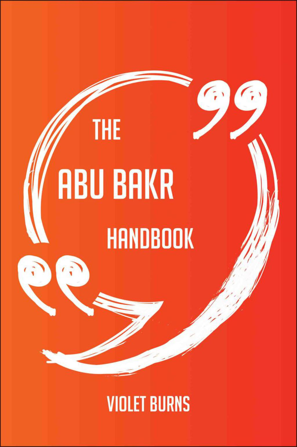 The Abu Bakr Handbook - Everything You Need To Know About Abu Bakr (ebook)