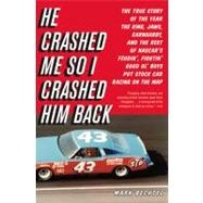 He Crashed Me So I Crashed Him Back : The True Story of the Year the King, Jaws, Earnhardt, and the Rest of NASCAR's Feudin', Fightin' Good Ol' Boys Put Stock C