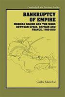 Bankruptcy Of Empire: Mexican Silver And The Wars Between Spain, Britain And France, 1760-1810