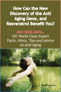 How Can The New Discovery Of The Anti Aging Gene, And Resveratrol Benefit You? - And Much More - 101 World Class Expert Facts, Hints, Tips And Advice On Anti Ag