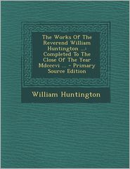 Works of the Reverend William Huntington.: Completed to the Close of the Year MDCCCVI.