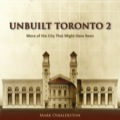 Unbuilt Toronto 2: More Of The City That Might Have Been