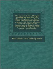 The City Plan of Flint, Michigan, Including the Reports of John Nolen, City Planner, and Bion J. Arnold, Transportation Engineer, as Approved by the C