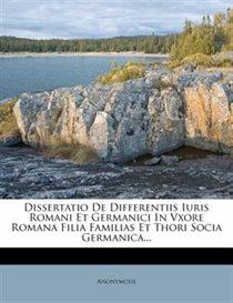 Dissertatio De Differentiis Iuris Romani Et Germanici In Vxore Romana Filia Familias Et Thori Socia Germanica...