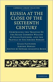 Russia at the Close of the Sixteenth Century: Comprising the Treatise Of the Russe Common Wealth by Giles Fletcher, and the Travels of Sir Jerome Horsey; Now for the First Time Printed Entire from His Own Manuscript