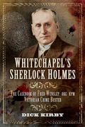 Whitechapel's Sherlock Holmes: The Casebook Of Fred Wensley Obe, Kpm- Victorian Crime Buster