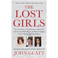 The Lost Girls The True Story Of The Cleveland Abductions And The Incredible Rescue Of Michelle Knight, Amanda Berry, And Gina Dejesus