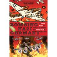 Bombing Nazi Germany: The Graphic History of the Allied Air Campaign That Defeated Hitler in Wwii