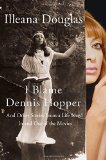 I Blame Dennis Hopper: And Other Stories from a Life Lived In and Out of the Movies