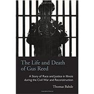 The Life And Death Of Gus Reed: A Story Of Race And Justice In Illinois During The Civil War And Reconstruction