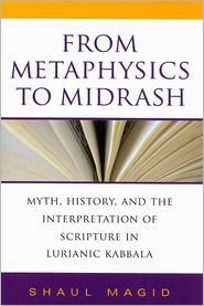 From Metaphysics to Midrash: Myth, History, and the Interpretation of Scripture in Lurianic Kabbala