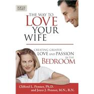 Way to Love Your Wife : Creating Greater Love and Passion in the Bedroom