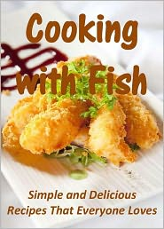 Cooking with Fish: Simple and Delicious Recipes That Everyone Loves
