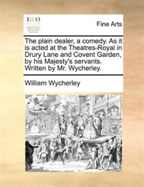 The Plain Dealer, A Comedy. As It Is Acted At The Theatres-royal In Drury Lane And Covent Garden, By His Majesty''s Servants. Written By Mr. Wycherley.