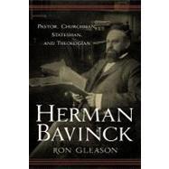 Herman Bavinck : Pastor, Churchman, Statesman, and Theologian