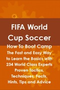 Fifa World Cup Soccer How To Boot Camp: The Fast And Easy Way To Learn The Basics With 234 World Class Experts Proven Tactics, Techniques, Facts, Hints, Tips An