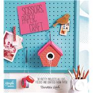 Scissors Paper Craft: 30 Pretty Projects All Cut, Folded, and Crafted from Paper