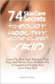 74 Skin Care Secrets To Enjoy Healthy, Acne-Clear Skin: Learn The Best Acne Solutions That Stop And Prevent Acne Problems For A Guaranteed Healthy And Acne-Clear Skin
