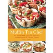 Muffin Tin Chef : 101 Savory Snacks, Adorable Appetizers, Enticing Entrees and Delicious Desserts