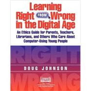 Learning Right from Wrong in the Digital Age : An Ethics Guide for Parents, Teachers, Librarians, and Others Who Care about Computer-Using Young People