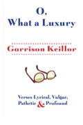 O What a Luxury: Verses Lyrical, Vulgar, Pathetic & Profound is the first poetry collection written by Garrison Keillor, the celebrated radio host of A Prairie Home Companion