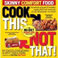 Cook This, Not That! Skinny Comfort Foods : 125 Quick and Healthy Meals That Can Save You 10, 20, 30 Pounds--Or More!