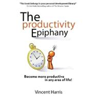 Productivity Epiphany : Become More Productive in Any Area of Life!