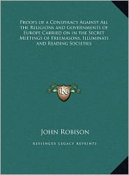 Proofs Of A Conspiracy Against All The Religions And Governments Of Europe Carried On In The Secret Meetings Of Freemasons, Illuminati And Reading Societies