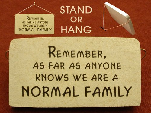 Remember, as far as anyone knows we are a normal family. Mountain Meadows ceramic plaques and wall signs with funny saying and quotes about family. Made by Mountain Meadows in the USA.
