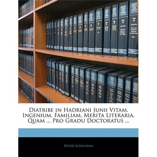 Diatribe in Hadriani Junii Vitam, Ingenium, Familiam, Merita Literaria, Quam ... Pro Gradu Doctoratus ...