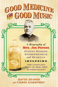 Good Medicine And Good Music: A Biography Of Mrs. Joe Person, Patent Remedy Entrepreneur And Musician, Including The Complete Text Of Her 1903 Autobiography