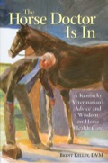 The Horse Doctor Is In: A Kentucky Veterinarian's Advice And Wisdom On Horse Health Care