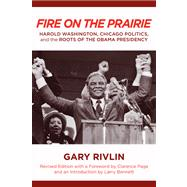 Fire on the Prairie : Harold Washington, Chicago Politics, and the Roots of the Obama Presidency