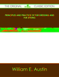 Principles And Practice Of Fur Dressing And Fur Dyeing - The Original Classic Edition