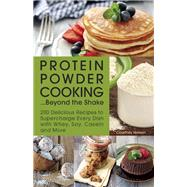 Protein Powder Cooking...beyond The Shake 200 Delicious Recipes To Supercharge Every Dish With Whey, Soy, Casein And More