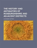 The History And Antiquities Of Roxburghshire And Adjacent Districts