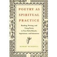 Poetry as Spiritual Practice : Reading, Writing, and Using Poetry in Your Daily Rituals, Aspirations, and Intentions