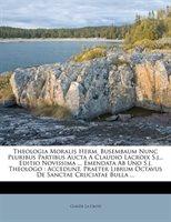 Theologia Moralis Herm. Busembaum Nunc Pluribus Partibus Aucta A Claudio Lacroix S.j... Editio Novissima ... Emendata Ab Uno S.j.