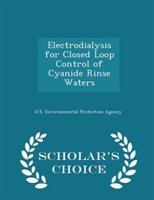 Electrodialysis For Closed Loop Control Of Cyanide Rinse Waters - Scholar's Choice Edition