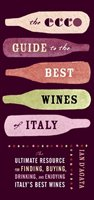 The Ecco Guide To The Best Wines Of Italy: The Ultimate Resource For Finding, Buying, Drinking, And Enjoying Italy's Best