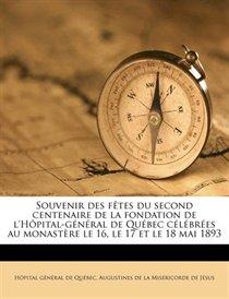 Souvenir Des F�tes Du Second Centenaire De La Fondation De L''h�pital-g�n�ral De Qu�bec C�l�br�es Au Monast�re Le 16, Le 17 Et Le 18 Mai 1893