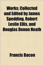 Works; Collected And Edited By James Spedding, Robert Leslie Ellis, And Douglas Denon Heath