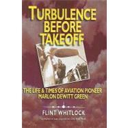 Turbulence Before Takeoff: The Life & Times of Aviation Pionerr Marlon Dewitt Green