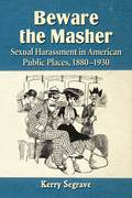 This book examines the history of sexual harassment in America's public places, such as on the streets and on public transit vehicles, in the period 1880 to 1930