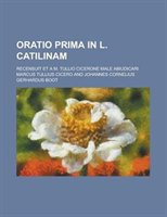 Oratio Prima In L. Catilinam; Recensuit Et A M. Tullio Cicerone Male Abiudicari
