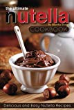 The Ultimate Nutella Cookbook - Delicious and Easy Nutella Recipes: Nutella Snack and Drink Recipes for Lovers of the Chocolate Hazelnut Spread