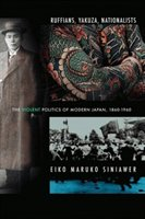 Ruffians, Yakuza, Nationalists: The Violent Politics Of Modern Japan, 1860-1960