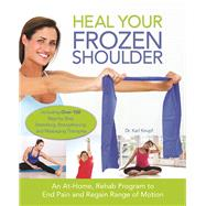 Heal Your Frozen Shoulder An At-home, Rehab Program To End Pain And Regain Range Of Motion