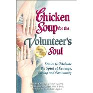 Chicken Soup for the Volunteer's Soul : Stories to Celebrate the Spirit of Courage, Caring and Community